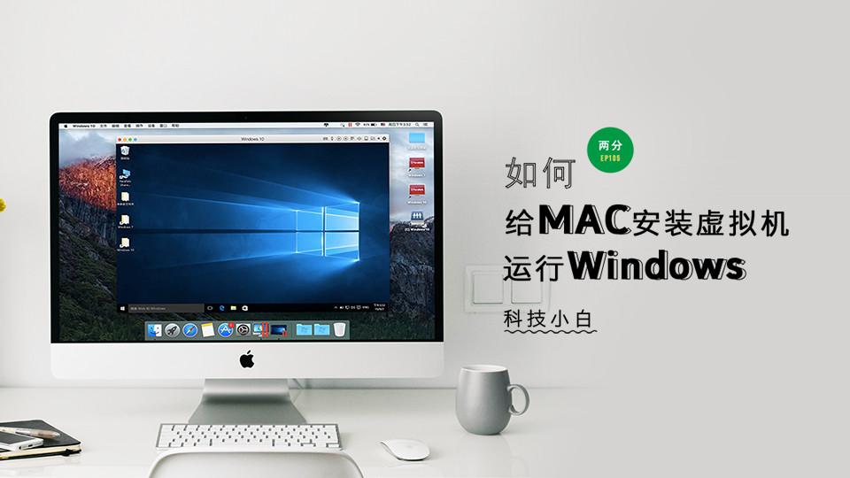 如何给Mac安装虚拟机运行Windows | 科技小白