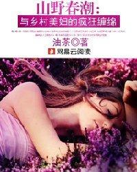 山野春潮:与乡村美妇的疯狂缠绵 360小说