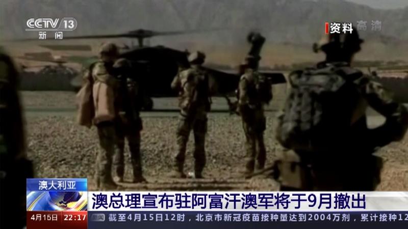 [国际时讯]澳大利亚 澳总理宣布驻阿富汗澳军将于9月撤出